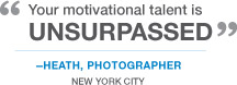 """Your motivational talent is unsurpassed"" -Heath, Photographer. New York City"