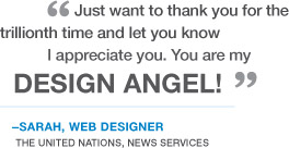 """Just want to thank you for the trillionth time and let you know I appreciate you. You are my design angel!"" -Sarah, Web Designer. The United Nations, News Services"